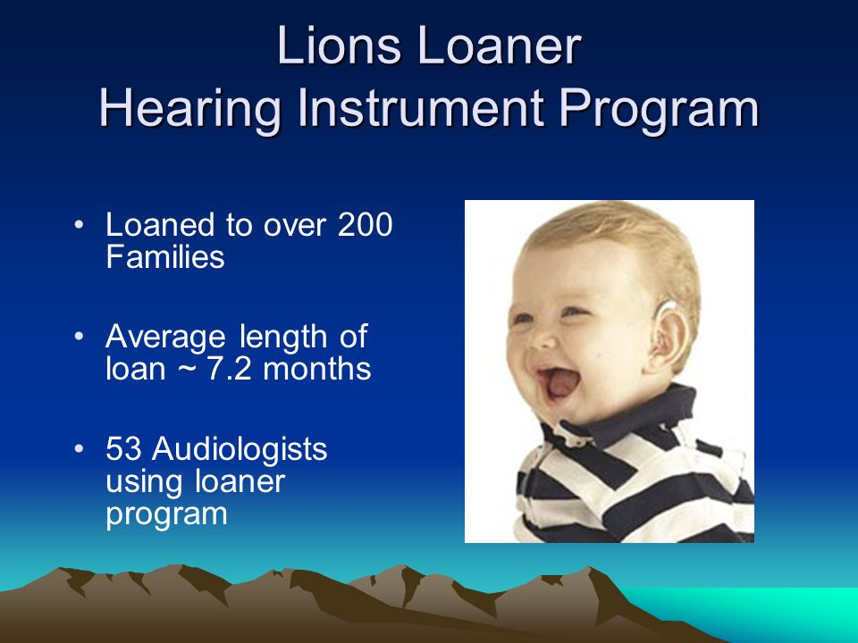 Lions Loaner Hearing Instrument Program Loaned to over 200 Families Average length of loan ~ 7.2 months 53 Audiologists using loaner program