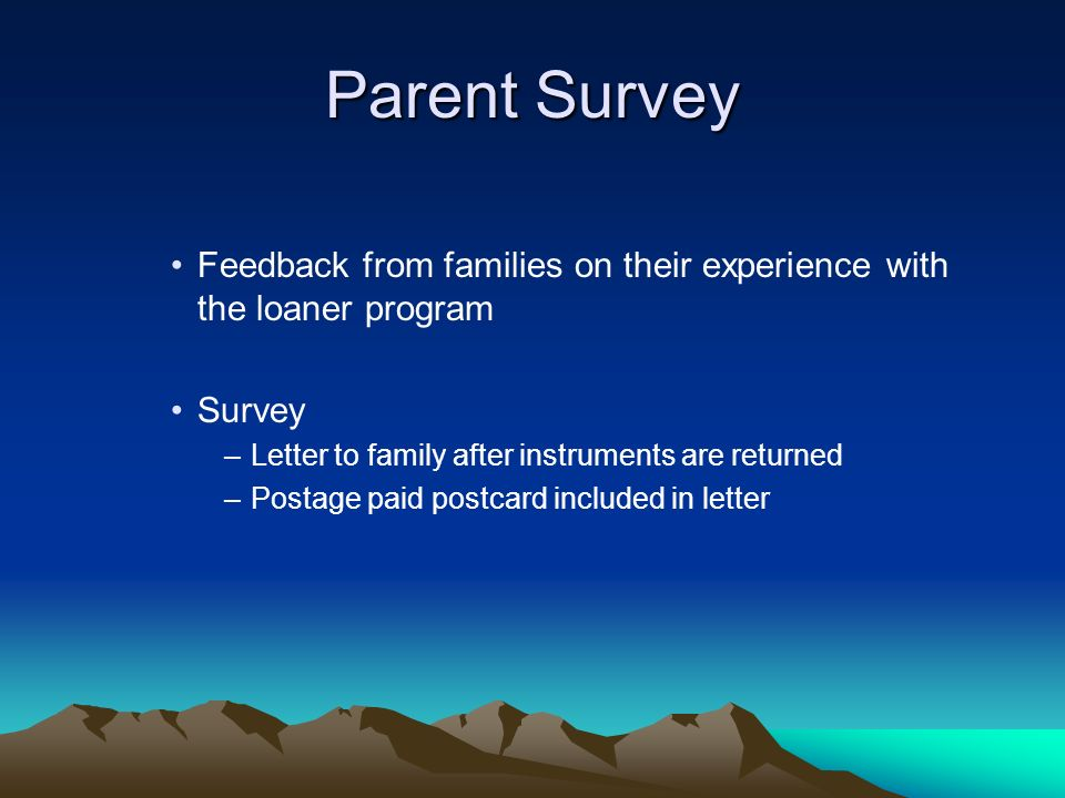 Parent Survey Feedback from families on their experience with the loaner program Survey –Letter to family after instruments are returned –Postage paid postcard included in letter