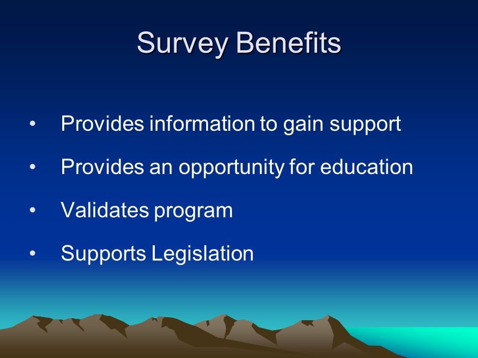 Survey Benefits Provides information to gain support Provides an opportunity for education Validates program Supports Legislation