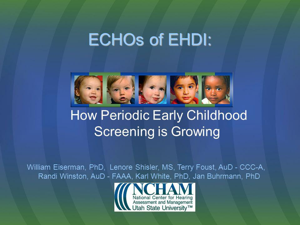 ECHOs of EHDI: ECHOs of EHDI: How Periodic Early Childhood Screening is Growing William Eiserman, PhD, Lenore Shisler, MS, Terry Foust, AuD - CCC-A, Randi Winston, AuD - FAAA, Karl White, PhD, Jan Buhrmann, PhD