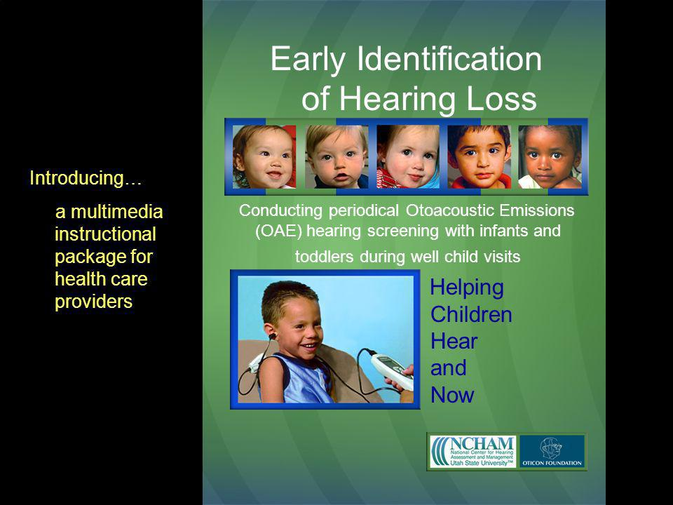 Early Identification of Hearing Loss Conducting periodical Otoacoustic Emissions (OAE) hearing screening with infants and toddlers during well child visits Helping Children Hear and Now Introducing… a multimedia instructional package for health care providers