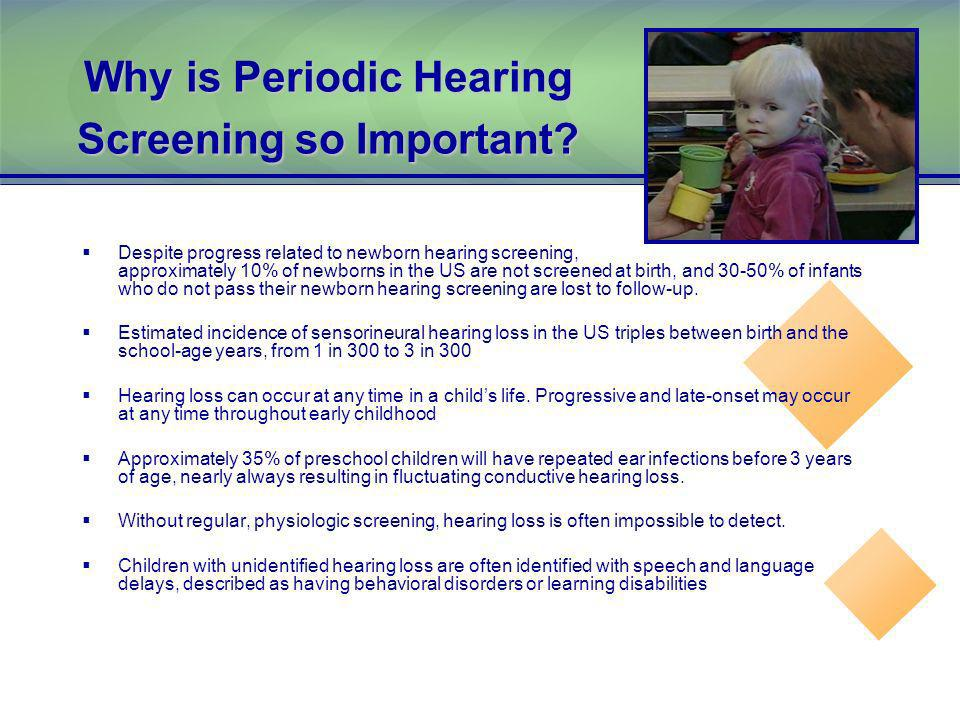 Why is Periodic Hearing Screening so Important? Despite progress related to newborn hearing screening, approximately 10% of newborns in the US are not