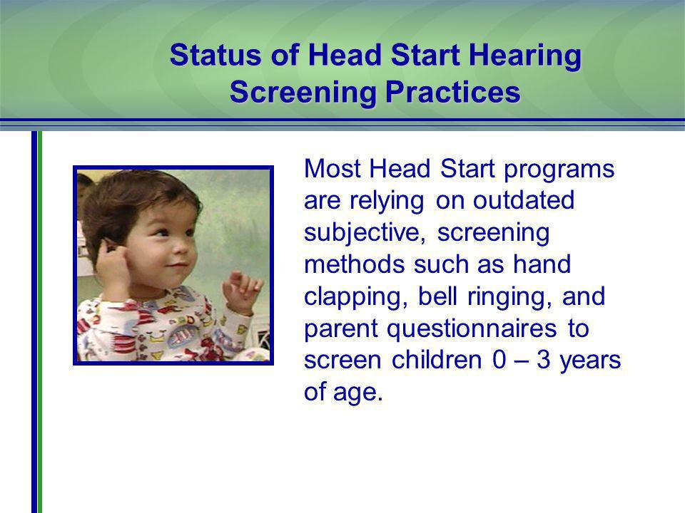 Status of Head Start Hearing Screening Practices Most Head Start programs are relying on outdated subjective, screening methods such as hand clapping, bell ringing, and parent questionnaires to screen children 0 – 3 years of age.
