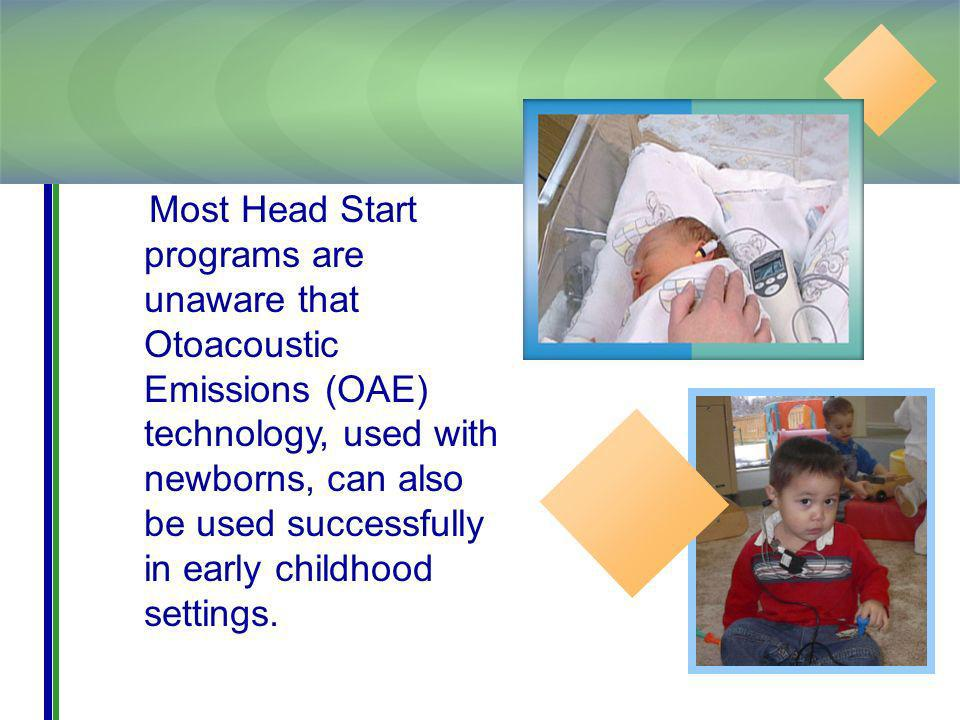 Most Head Start programs are unaware that Otoacoustic Emissions (OAE) technology, used with newborns, can also be used successfully in early childhood settings.