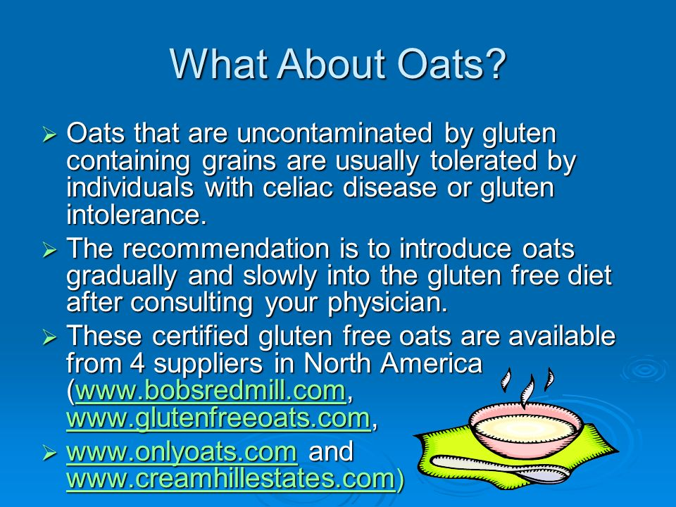What About Oats? Oats that are uncontaminated by gluten containing grains are usually tolerated by individuals with celiac disease or gluten intoleran