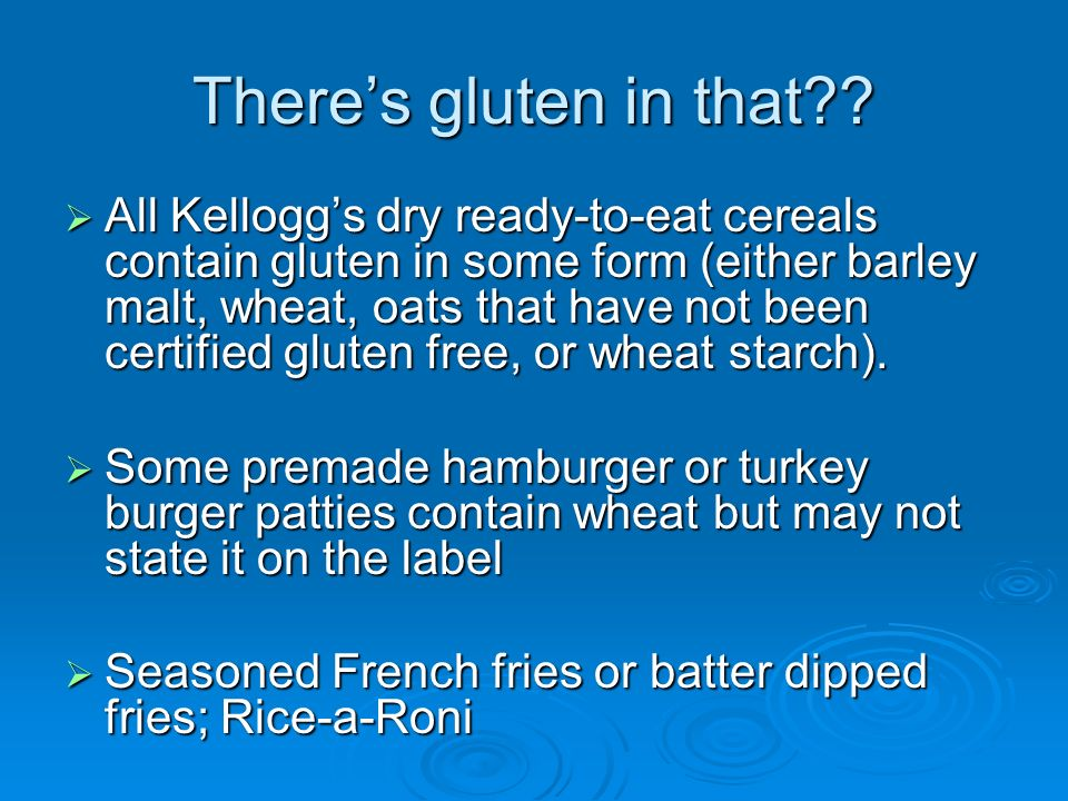 Theres gluten in that?? All Kelloggs dry ready-to-eat cereals contain gluten in some form (either barley malt, wheat, oats that have not been certifie