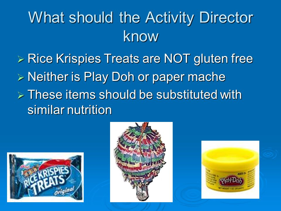 What should the Activity Director know Rice Krispies Treats are NOT gluten free Rice Krispies Treats are NOT gluten free Neither is Play Doh or paper