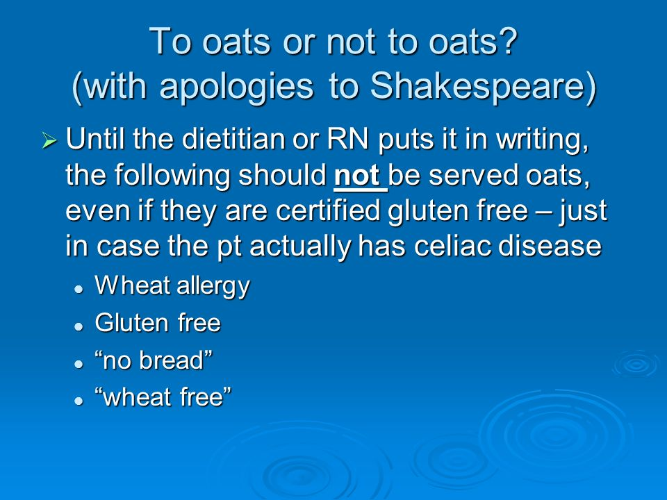 To oats or not to oats? (with apologies to Shakespeare) Until the dietitian or RN puts it in writing, the following should not be served oats, even if