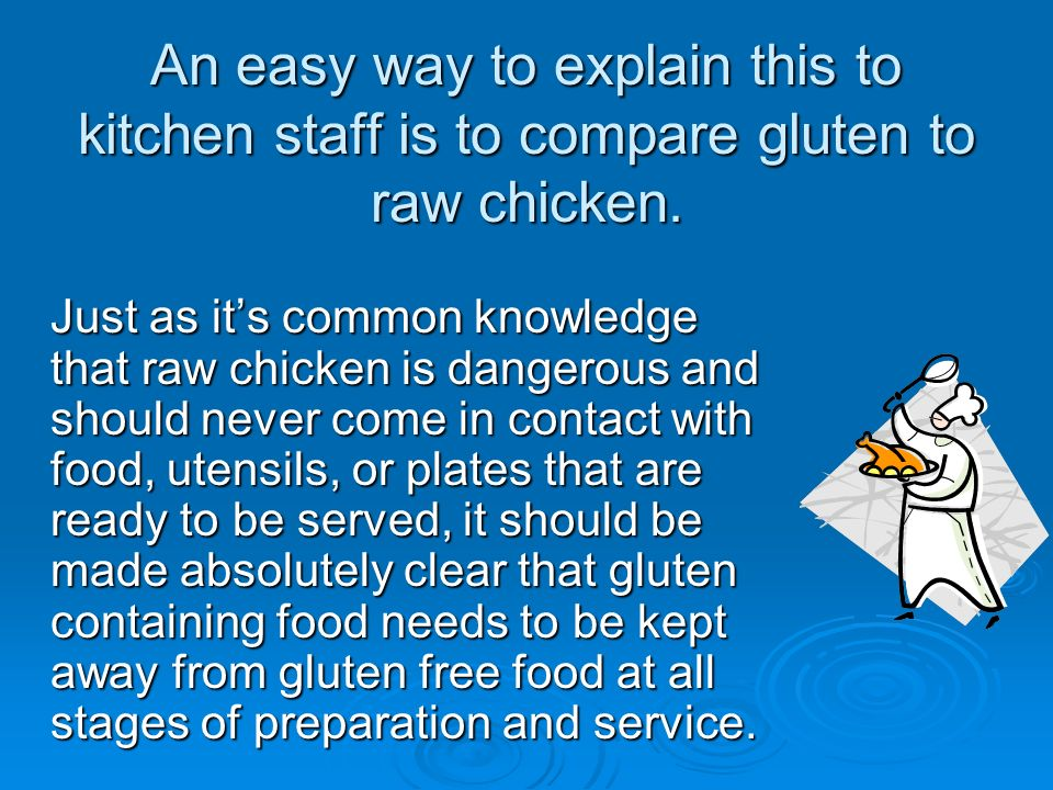 An easy way to explain this to kitchen staff is to compare gluten to raw chicken. Just as its common knowledge that raw chicken is dangerous and shoul