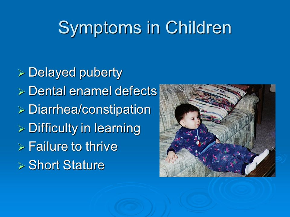 Symptoms in Children Delayed puberty Delayed puberty Dental enamel defects Dental enamel defects Diarrhea/constipation Diarrhea/constipation Difficult