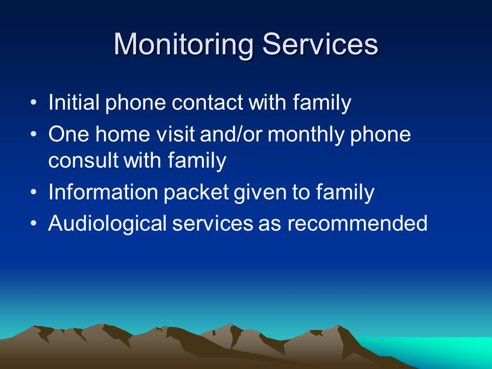 Monitoring Services Initial phone contact with family One home visit and/or monthly phone consult with family Information packet given to family Audiological services as recommended