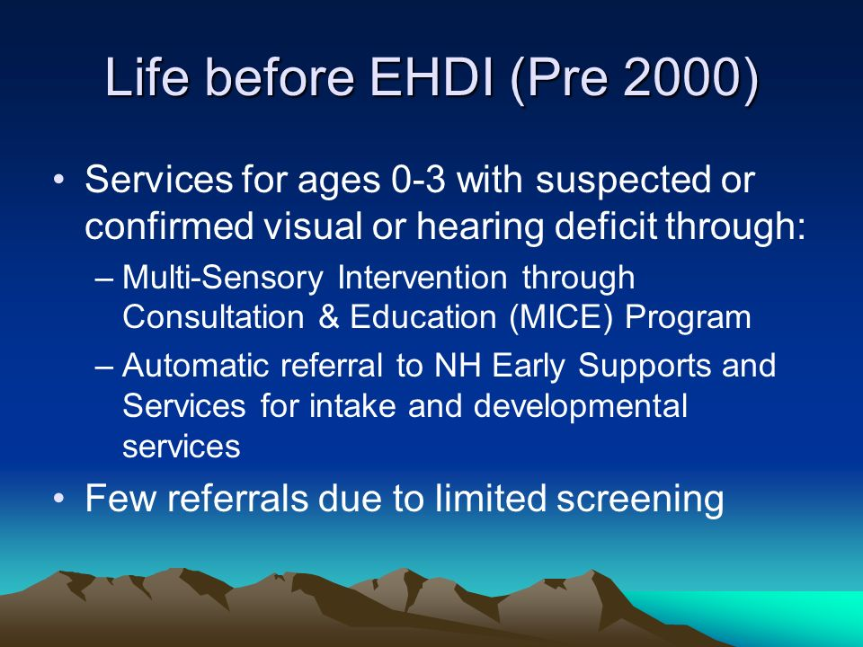 Life before EHDI (Pre 2000) Services for ages 0-3 with suspected or confirmed visual or hearing deficit through: –Multi-Sensory Intervention through Consultation & Education (MICE) Program –Automatic referral to NH Early Supports and Services for intake and developmental services Few referrals due to limited screening