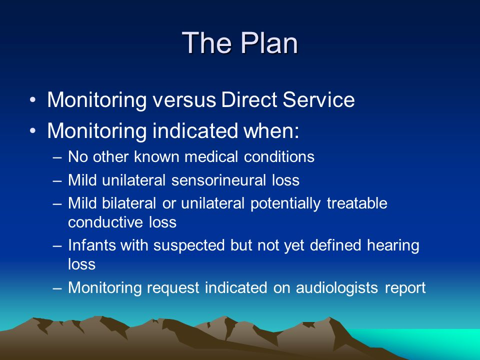 The Plan Monitoring versus Direct Service Monitoring indicated when: –No other known medical conditions –Mild unilateral sensorineural loss –Mild bilateral or unilateral potentially treatable conductive loss –Infants with suspected but not yet defined hearing loss –Monitoring request indicated on audiologists report