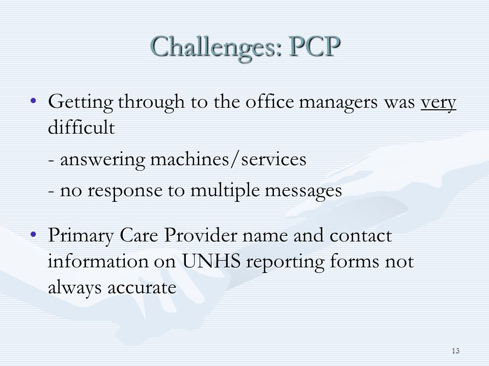 13 Challenges: PCP Getting through to the office managers was very difficultGetting through to the office managers was very difficult - answering machines/services - no response to multiple messages Primary Care Provider name and contact information on UNHS reporting forms not always accuratePrimary Care Provider name and contact information on UNHS reporting forms not always accurate