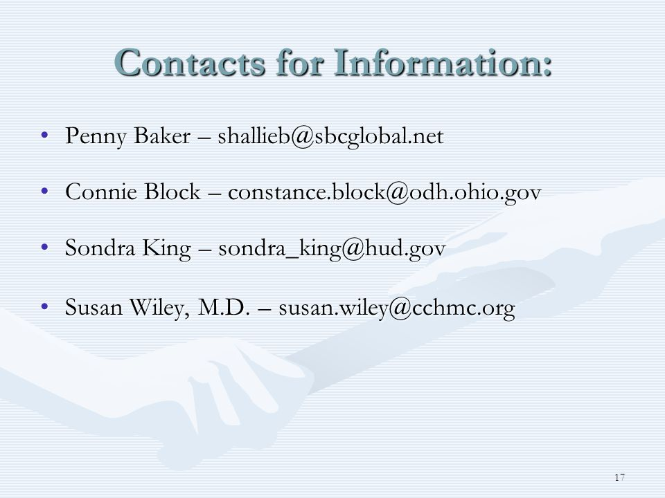 17 Contacts for Information: Penny Baker – shallieb@sbcglobal.netPenny Baker – shallieb@sbcglobal.net Connie Block – constance.block@odh.ohio.govConnie Block – constance.block@odh.ohio.gov Sondra King – sondra_king@hud.govSondra King – sondra_king@hud.gov Susan Wiley, M.D.