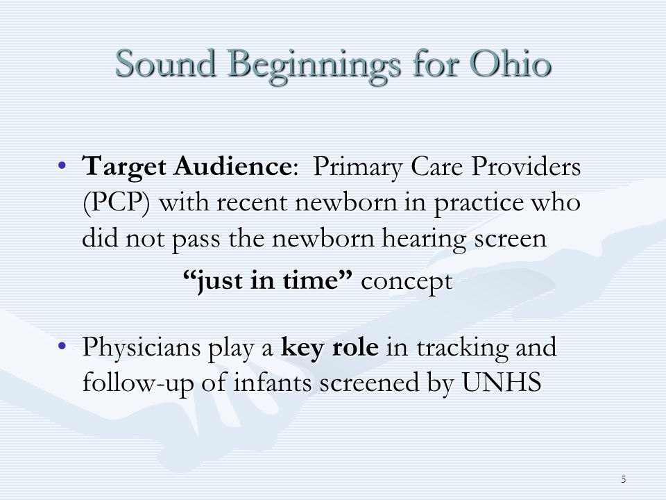 5 Sound Beginnings for Ohio Target Audience: Primary Care Providers (PCP) with recent newborn in practice who did not pass the newborn hearing screenTarget Audience: Primary Care Providers (PCP) with recent newborn in practice who did not pass the newborn hearing screen just in time concept just in time concept Physicians play a key role in tracking and follow-up of infants screened by UNHSPhysicians play a key role in tracking and follow-up of infants screened by UNHS