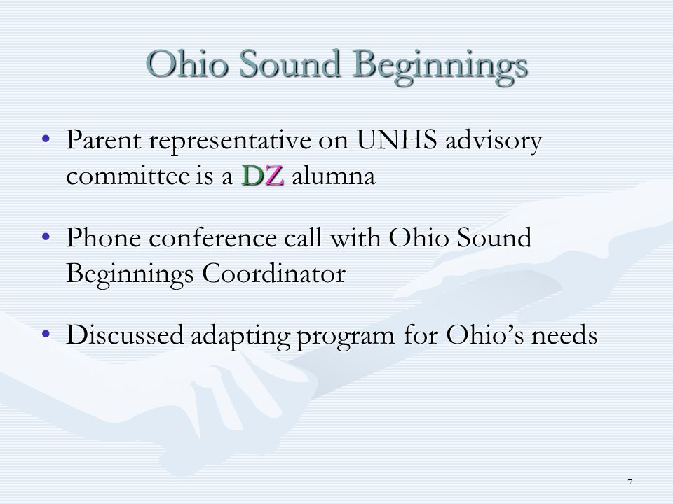 7 Ohio Sound Beginnings Parent representative on UNHS advisory committee is a DZ alumnaParent representative on UNHS advisory committee is a DZ alumna Phone conference call with Ohio Sound Beginnings CoordinatorPhone conference call with Ohio Sound Beginnings Coordinator Discussed adapting program for Ohios needsDiscussed adapting program for Ohios needs
