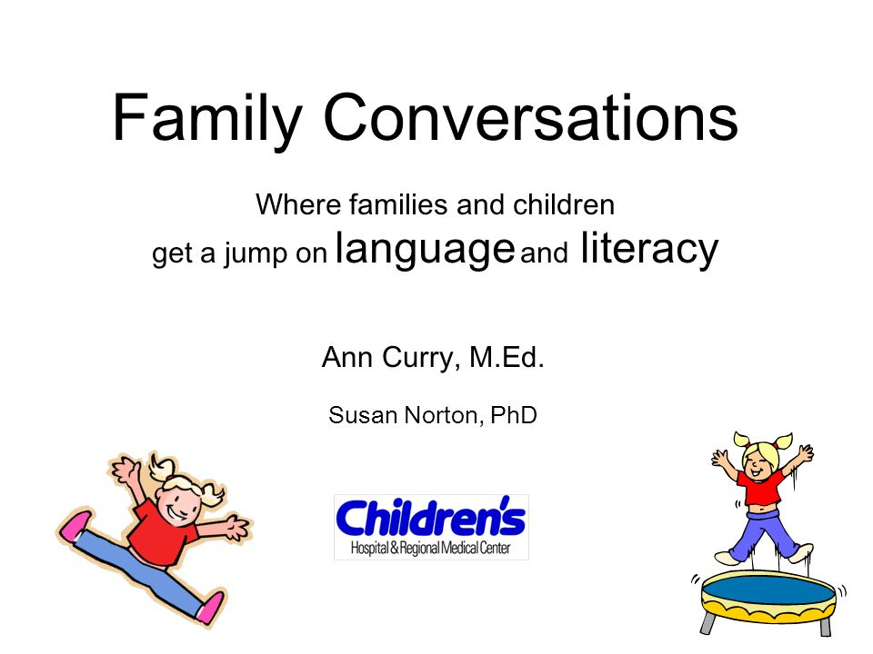 Family Conversations Where families and children get a jump on language and literacy Ann Curry, M.Ed. Susan Norton, PhD