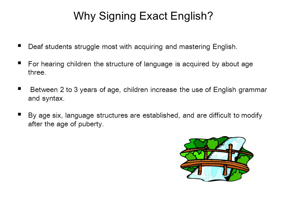 Why Signing Exact English? Deaf students struggle most with acquiring and mastering English. For hearing children the structure of language is acquire