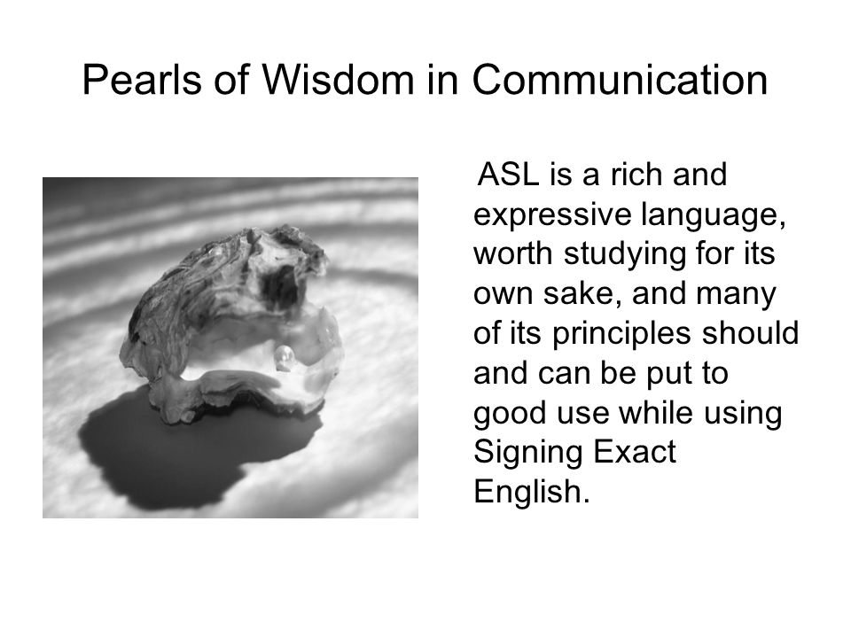 Pearls of Wisdom in Communication ASL is a rich and expressive language, worth studying for its own sake, and many of its principles should and can be put to good use while using Signing Exact English.