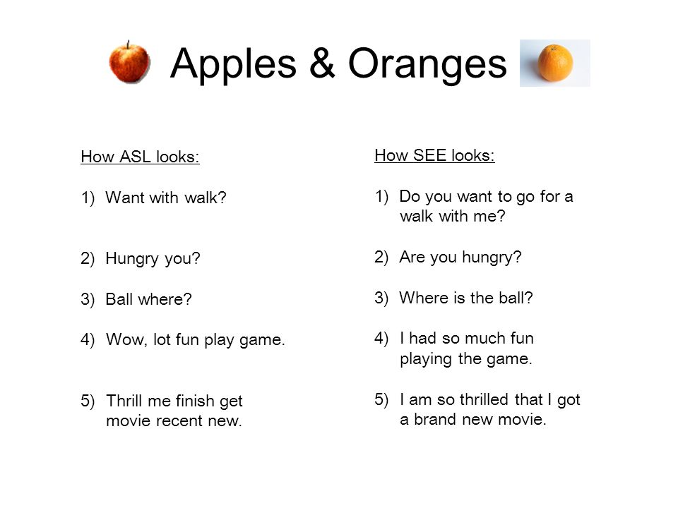 Apples & Oranges How ASL looks: 1) Want with walk? 2) Hungry you? 3) Ball where? 4)Wow, lot fun play game. 5)Thrill me finish get movie recent new. Ho