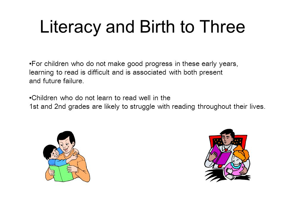 Literacy and Birth to Three For children who do not make good progress in these early years, learning to read is difficult and is associated with both