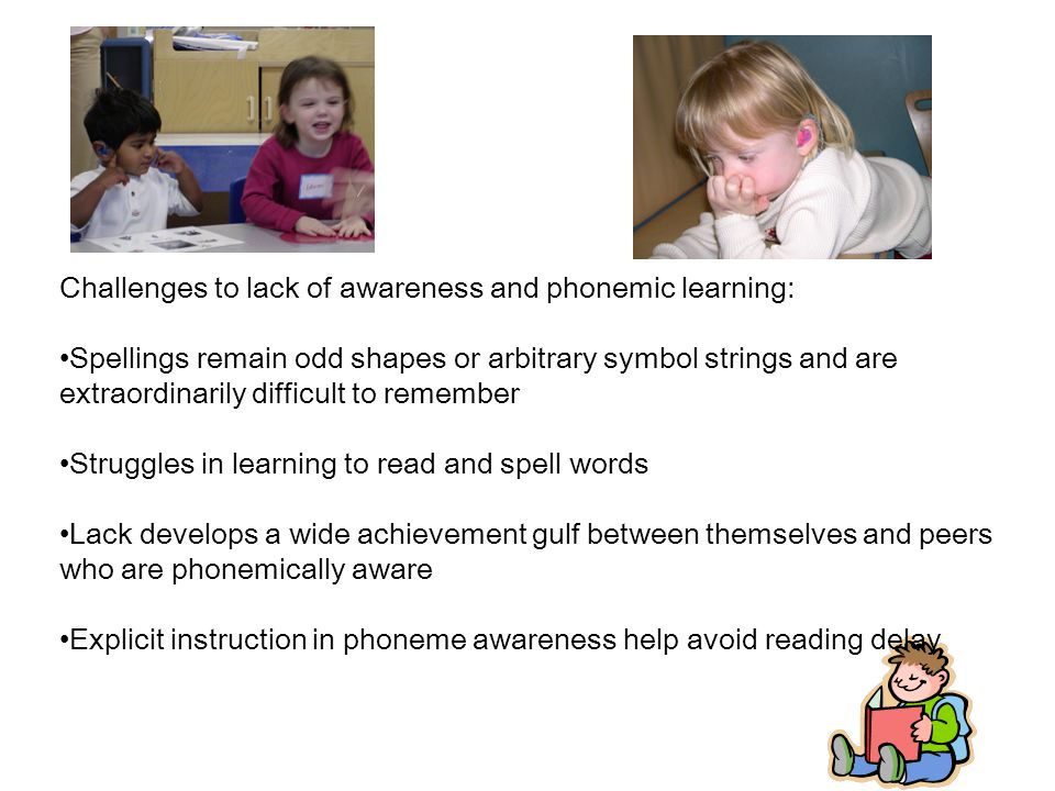 Challenges to lack of awareness and phonemic learning: Spellings remain odd shapes or arbitrary symbol strings and are extraordinarily difficult to remember Struggles in learning to read and spell words Lack develops a wide achievement gulf between themselves and peers who are phonemically aware Explicit instruction in phoneme awareness help avoid reading delay