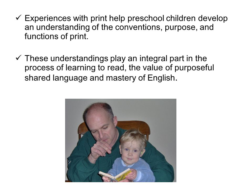 Experiences with print help preschool children develop an understanding of the conventions, purpose, and functions of print. These understandings play