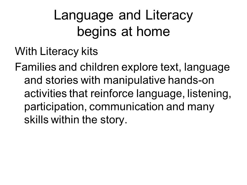 Language and Literacy begins at home With Literacy kits Families and children explore text, language and stories with manipulative hands-on activities that reinforce language, listening, participation, communication and many skills within the story.