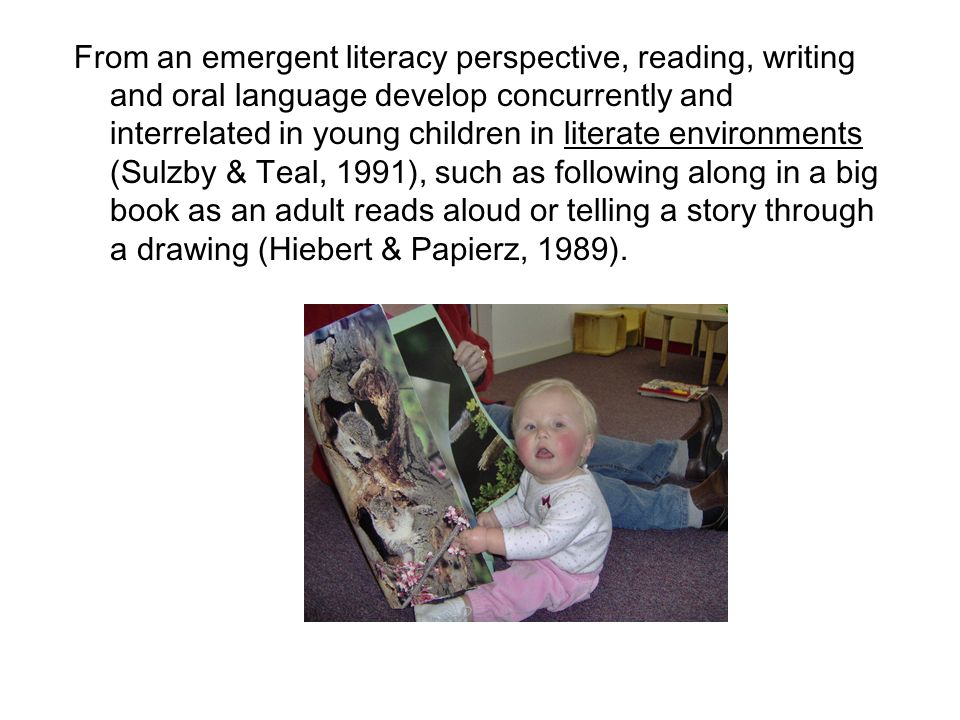 From an emergent literacy perspective, reading, writing and oral language develop concurrently and interrelated in young children in literate environments (Sulzby & Teal, 1991), such as following along in a big book as an adult reads aloud or telling a story through a drawing (Hiebert & Papierz, 1989).