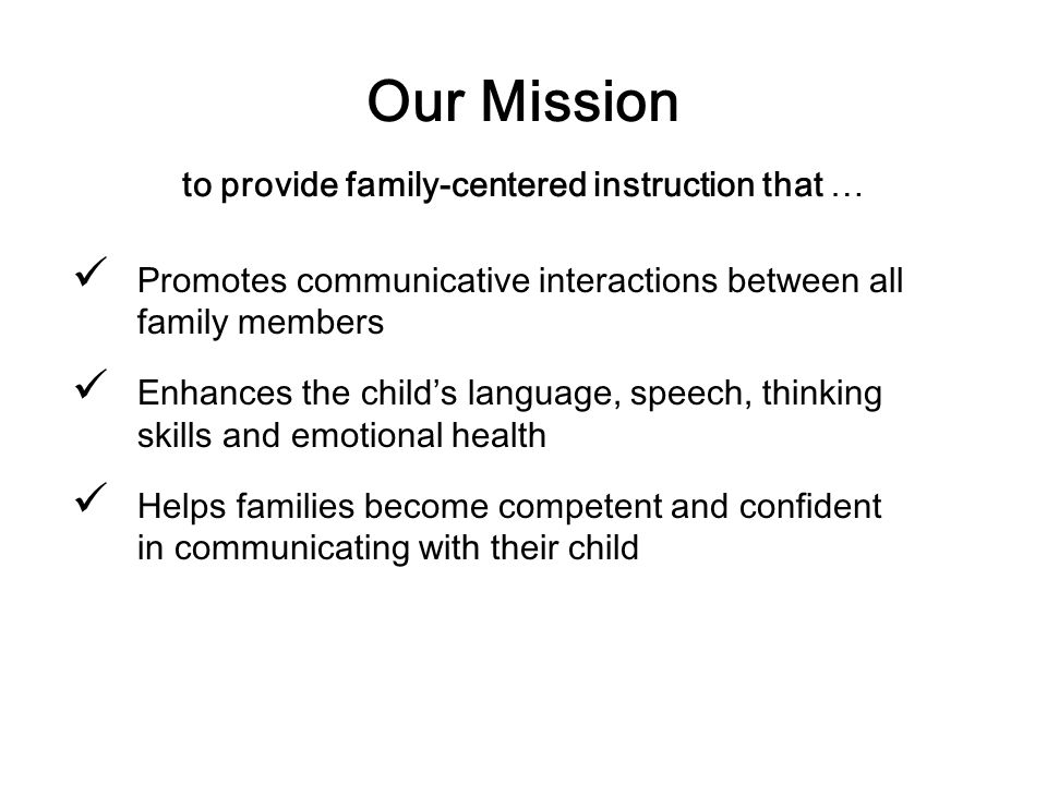 Our Mission to provide family-centered instruction that … Promotes communicative interactions between all family members Enhances the childs language,