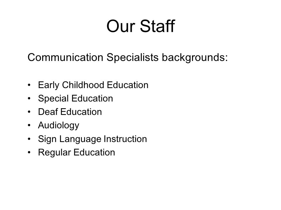 Our Staff Communication Specialists backgrounds: Early Childhood Education Special Education Deaf Education Audiology Sign Language Instruction Regular Education