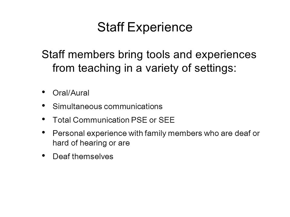 Staff Experience Staff members bring tools and experiences from teaching in a variety of settings: Oral/Aural Simultaneous communications Total Communication PSE or SEE Personal experience with family members who are deaf or hard of hearing or are Deaf themselves