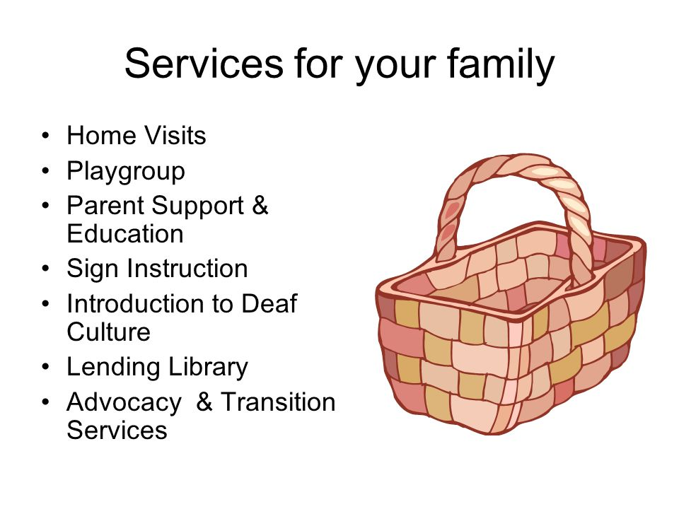 Services for your family Home Visits Playgroup Parent Support & Education Sign Instruction Introduction to Deaf Culture Lending Library Advocacy & Transition Services