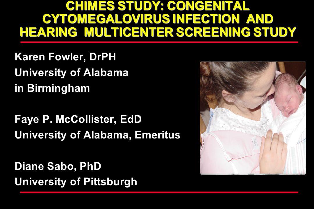 CHIMES STUDY: CONGENITAL CYTOMEGALOVIRUS INFECTION AND HEARING MULTICENTER SCREENING STUDY Karen Fowler, DrPH University of Alabama in Birmingham Faye P.