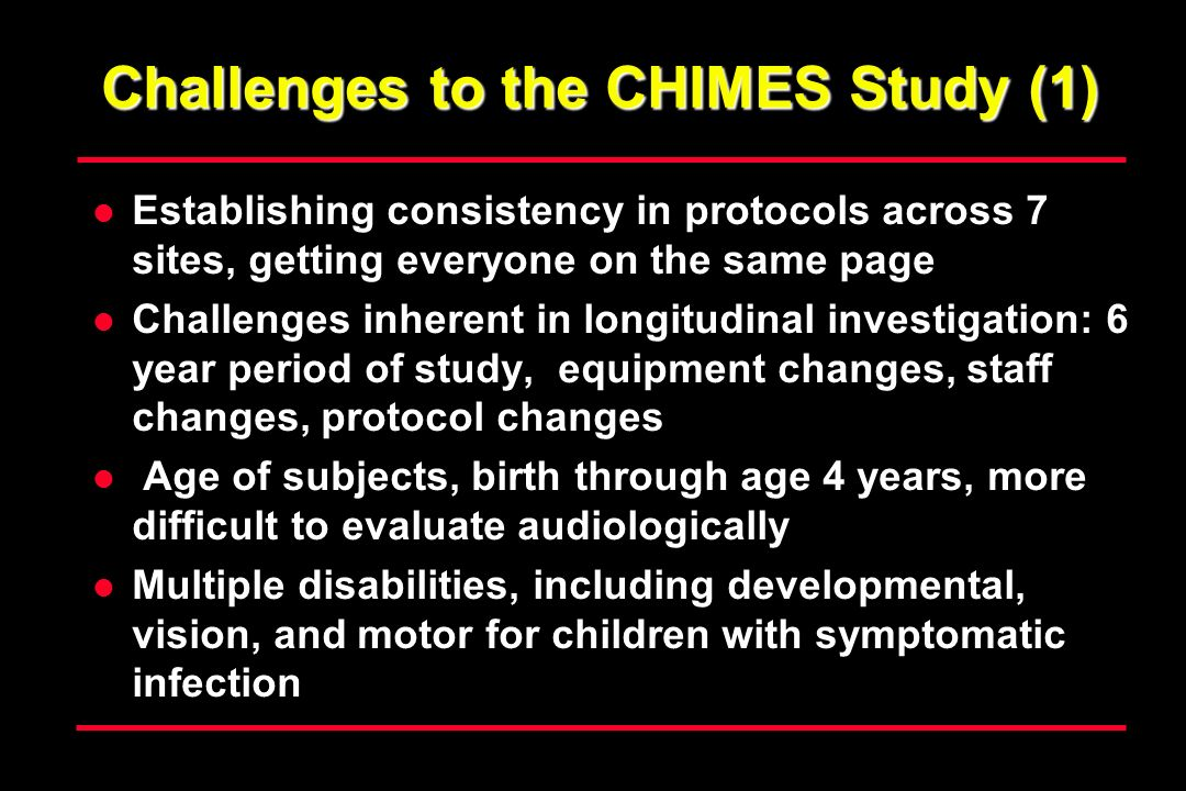 Challenges to the CHIMES Study (1) Establishing consistency in protocols across 7 sites, getting everyone on the same page Challenges inherent in longitudinal investigation: 6 year period of study, equipment changes, staff changes, protocol changes Age of subjects, birth through age 4 years, more difficult to evaluate audiologically Multiple disabilities, including developmental, vision, and motor for children with symptomatic infection
