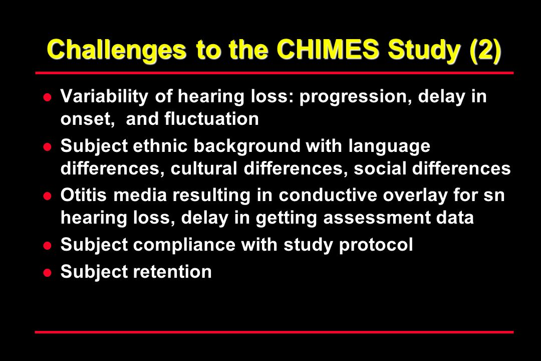 Challenges to the CHIMES Study (2) Variability of hearing loss: progression, delay in onset, and fluctuation Subject ethnic background with language differences, cultural differences, social differences Otitis media resulting in conductive overlay for sn hearing loss, delay in getting assessment data Subject compliance with study protocol Subject retention