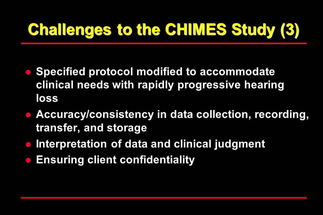Challenges to the CHIMES Study (3) Specified protocol modified to accommodate clinical needs with rapidly progressive hearing loss Accuracy/consistency in data collection, recording, transfer, and storage Interpretation of data and clinical judgment Ensuring client confidentiality
