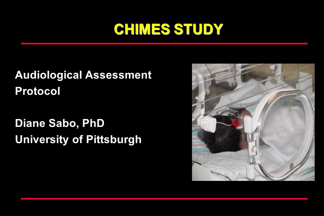 CHIMES STUDY Audiological Assessment Protocol Diane Sabo, PhD University of Pittsburgh