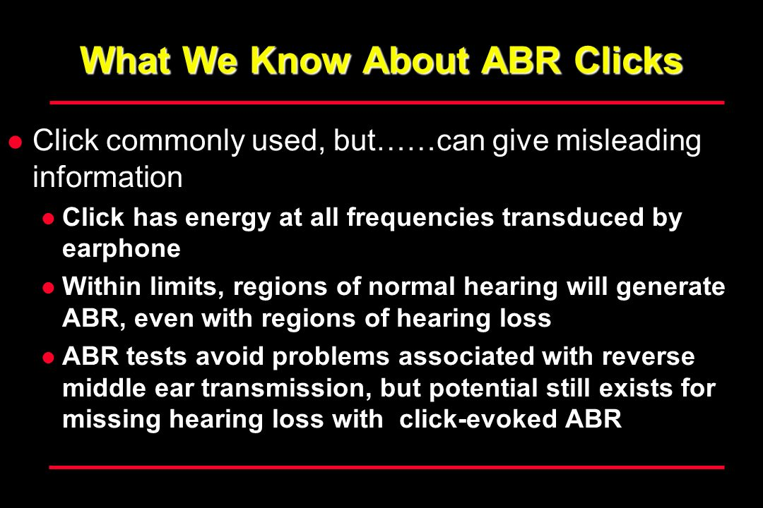 What We Know About ABR Clicks Click commonly used, but……can give misleading information Click has energy at all frequencies transduced by earphone Within limits, regions of normal hearing will generate ABR, even with regions of hearing loss ABR tests avoid problems associated with reverse middle ear transmission, but potential still exists for missing hearing loss with click-evoked ABR