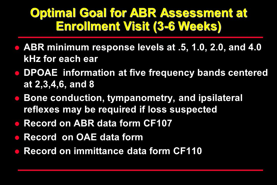 Optimal Goal for ABR Assessment at Enrollment Visit (3-6 Weeks) ABR minimum response levels at.5, 1.0, 2.0, and 4.0 kHz for each ear DPOAE information at five frequency bands centered at 2,3,4,6, and 8 Bone conduction, tympanometry, and ipsilateral reflexes may be required if loss suspected Record on ABR data form CF107 Record on OAE data form Record on immittance data form CF110