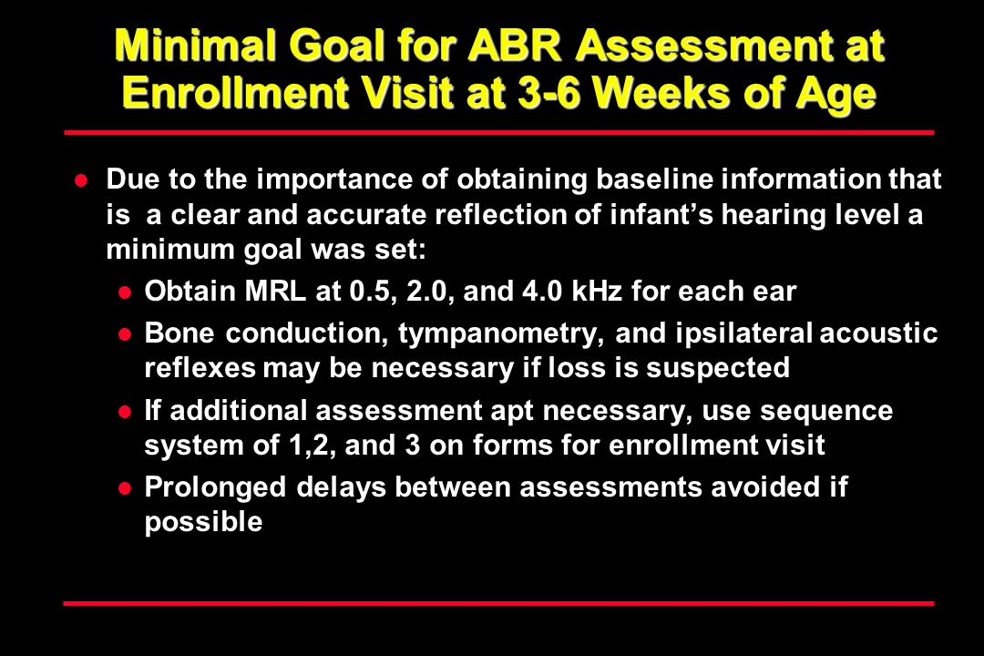 Minimal Goal for ABR Assessment at Enrollment Visit at 3-6 Weeks of Age Due to the importance of obtaining baseline information that is a clear and accurate reflection of infants hearing level a minimum goal was set: Obtain MRL at 0.5, 2.0, and 4.0 kHz for each ear Bone conduction, tympanometry, and ipsilateral acoustic reflexes may be necessary if loss is suspected If additional assessment apt necessary, use sequence system of 1,2, and 3 on forms for enrollment visit Prolonged delays between assessments avoided if possible