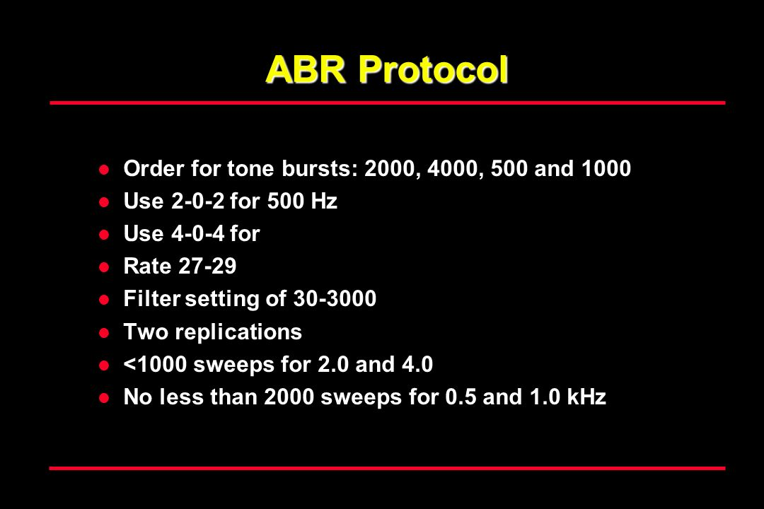 ABR Protocol Order for tone bursts: 2000, 4000, 500 and 1000 Use 2-0-2 for 500 Hz Use 4-0-4 for Rate 27-29 Filter setting of 30-3000 Two replications <1000 sweeps for 2.0 and 4.0 No less than 2000 sweeps for 0.5 and 1.0 kHz