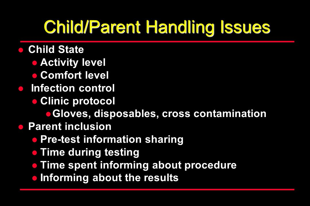 Child/Parent Handling Issues Child State Activity level Comfort level Infection control Clinic protocol Gloves, disposables, cross contamination Parent inclusion Pre-test information sharing Time during testing Time spent informing about procedure Informing about the results