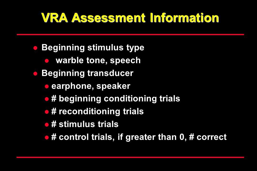 VRA Assessment Information Beginning stimulus type warble tone, speech Beginning transducer earphone, speaker # beginning conditioning trials # reconditioning trials # stimulus trials # control trials, if greater than 0, # correct