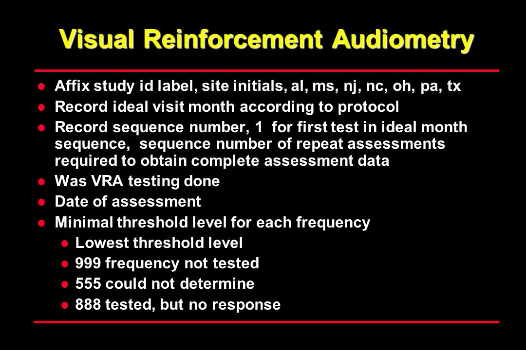 Visual Reinforcement Audiometry Affix study id label, site initials, al, ms, nj, nc, oh, pa, tx Record ideal visit month according to protocol Record sequence number, 1 for first test in ideal month sequence, sequence number of repeat assessments required to obtain complete assessment data Was VRA testing done Date of assessment Minimal threshold level for each frequency Lowest threshold level 999 frequency not tested 555 could not determine 888 tested, but no response