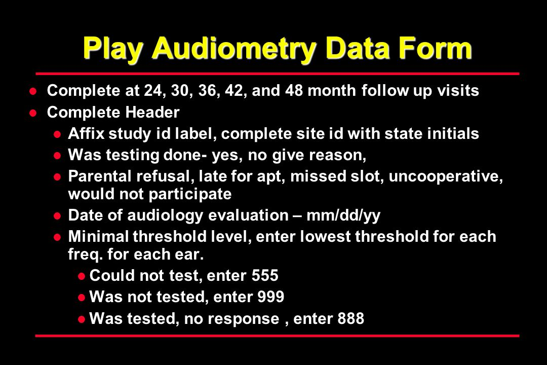 Play Audiometry Data Form Complete at 24, 30, 36, 42, and 48 month follow up visits Complete Header Affix study id label, complete site id with state initials Was testing done- yes, no give reason, Parental refusal, late for apt, missed slot, uncooperative, would not participate Date of audiology evaluation – mm/dd/yy Minimal threshold level, enter lowest threshold for each freq.