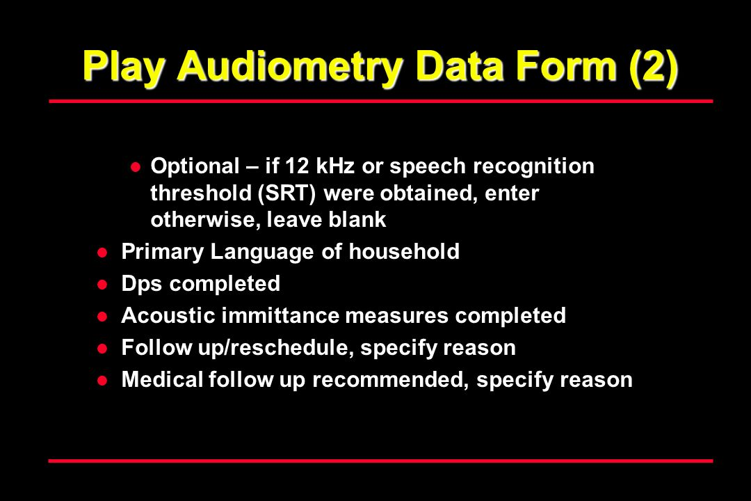 Play Audiometry Data Form (2) Optional – if 12 kHz or speech recognition threshold (SRT) were obtained, enter otherwise, leave blank Primary Language of household Dps completed Acoustic immittance measures completed Follow up/reschedule, specify reason Medical follow up recommended, specify reason