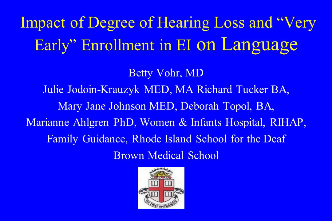 Impact of Degree of Hearing Loss and Very Early Enrollment in EI on Language Betty Vohr, MD Julie Jodoin-Krauzyk MED, MA Richard Tucker BA, Mary Jane Johnson MED, Deborah Topol, BA, Marianne Ahlgren PhD, Women & Infants Hospital, RIHAP, Family Guidance, Rhode Island School for the Deaf Brown Medical School