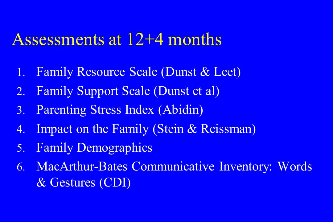 Assessments at 12+4 months 1. Family Resource Scale (Dunst & Leet) 2.